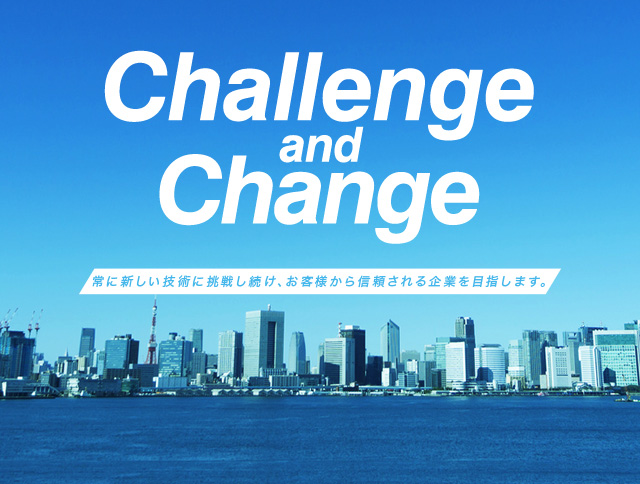 Challenge and Change We never stop challenging for innovation to satisfy our customers.